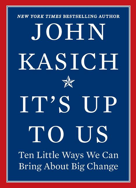 It's Up to Us: Ten Little Ways We Can Bring About Big Change. John Kasich.