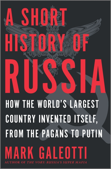 A Short History of Russia: How the World's Largest Country Invented Itself, from the Pagans to Putin. Mark Galeotti.