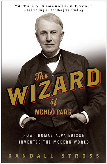 The Wizard of Menlo Park: How Thomas Alva Edison Invented the Modern World. Randall E. Stross