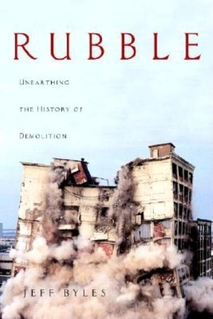 Rubble: Unearthing the History of Demolition. Jeff Byles