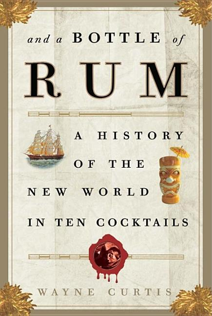 And a Bottle of Rum: A History of the New World in Ten Cocktails. Wayne Curtis