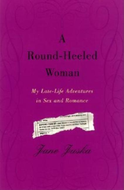 Round-Heeled Woman: My Late-Life Adventures in Sex and Romance. Jane Juska