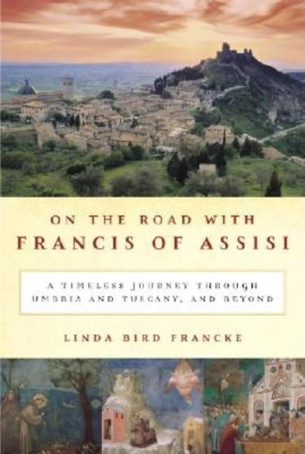 On the Road with Francis of Assisi: A Timeless Journey Through Umbria and Tuscany, and Beyond....