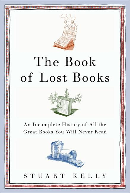 The Book of Lost Books: An Incomplete History of All the Great Books You'll Never Read. STUART KELLY