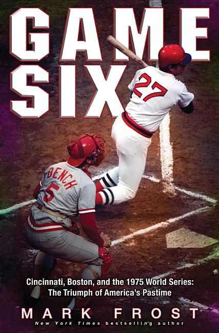Game Six: Cincinnati, Boston, and the 1975 World Series: The Triumph of America's Pastime. Mark...