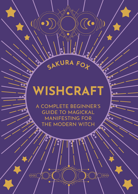 Wishcraft: A Complete Beginner's Guide to Magickal Manifesting for the Modern Witch. Sakura Fox