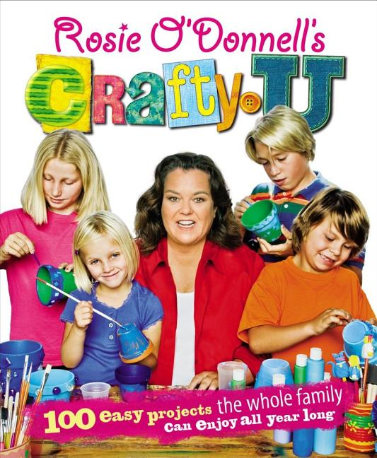 Rosie O'Donnell's Crafty U: 100 Easy Projects the Whole Family Can Enjoy All Year Long. Rosie O'Donnell.