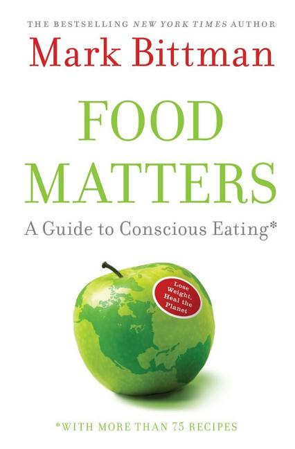 Food Matters: A Guide to Conscious Eating with More Than 75 Recipes. MARK BITTMAN