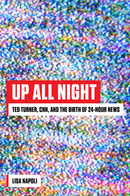 Up All Night: Ted Turner, CNN, and the Birth of 24-Hour News. Lisa Napoli.