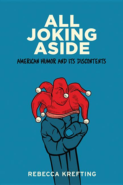 All Joking Aside: American Humor and Its Discontents. Rebecca Krefting