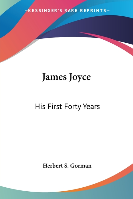 James Joyce: His First Forty Years. Herbert S. Gorman