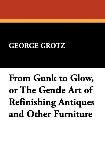 From Gunk to Glow, or The Gentle Art of Refinishing Antiques and Other Furniture. George Grotz
