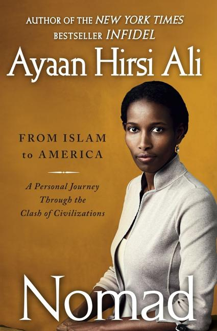 Nomad: From Islam to America: A Personal Journey Through the Clash of Civilizations. Ayaan Hirsi Ali.