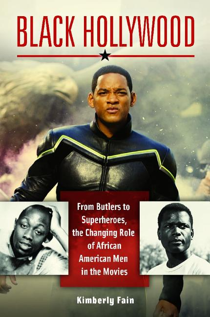 Black Hollywood: From Butlers to Superheroes, the Changing Role of African American Men in the...