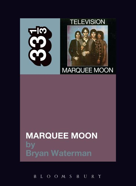 Television's Marquee Moon (33 1/3). Bryan Waterman