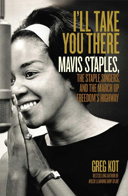 I'll Take You There: Mavis Staples, the Staple Singers, and the March up Freedom's Highway. Greg Kot