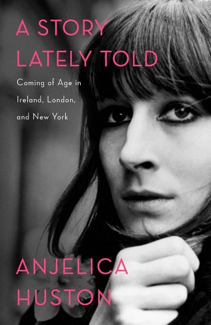 A Story Lately Told: Coming of Age in Ireland, London, and New York. Anjelica Huston.