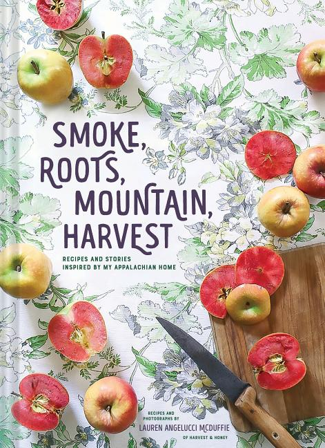 Smoke, Roots, Mountain, Harvest: Recipes and Stories Inspired by My Appalachian Home (Southern Cookbooks, Seasonal Cooking, Home Cooking). Lauren Angelucci McDuffie.