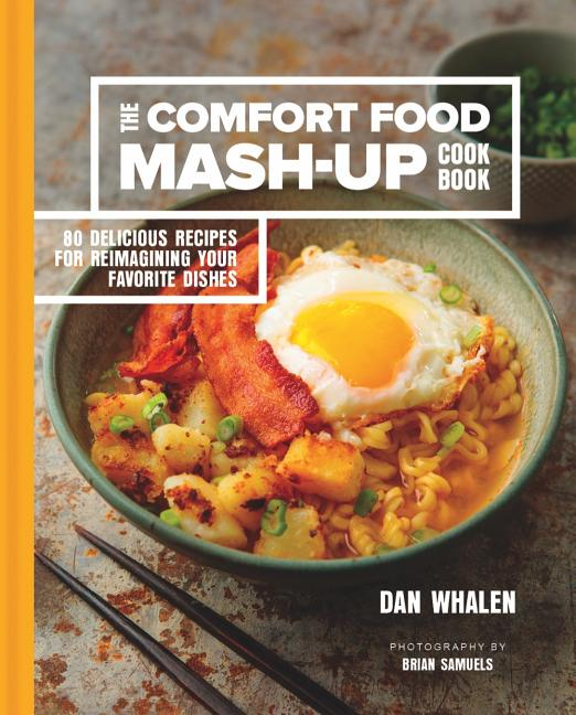 The Comfort Food Mash-Up Cookbook: 80 Delicious Recipes for Reimagining Your Favorite Dishes. Dan...