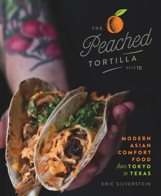 The Peached Tortilla: Modern Asian Comfort Food from Tokyo to Texas. Eric Silverstein