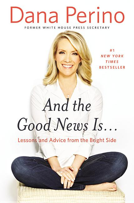 And the Good News Is...: Lessons and Advice from the Bright Side. Dana Perino