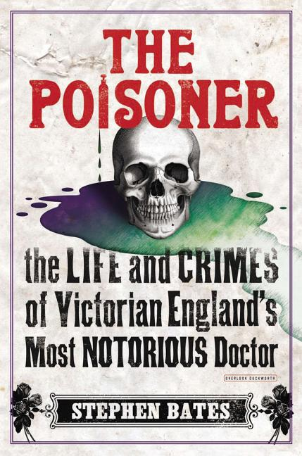 The Poisoner: The Life and Crimes of Victorian England's Most Notorious Doctor. Stephen Bates