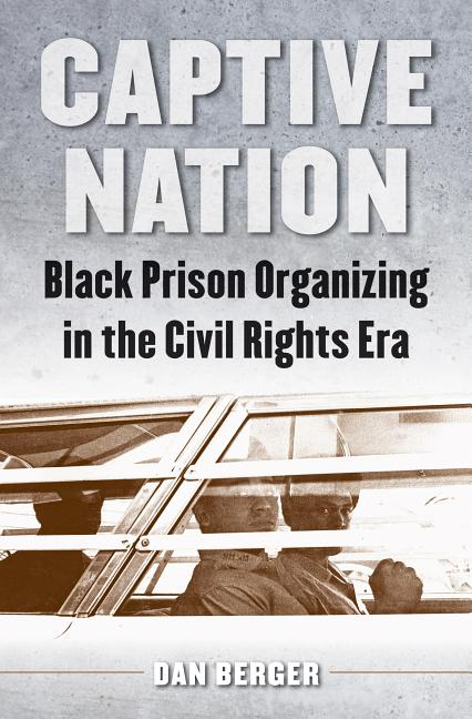 Captive Nation: Black Prison Organizing in the Civil Rights Era (Justice, Power, and Politics)....