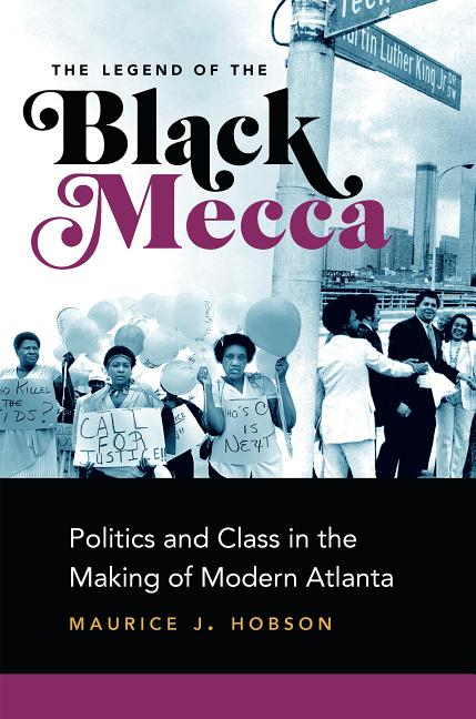 The Legend of the Black Mecca: Politics and Class in the Making of Modern Atlanta. Maurice J. Hobson.