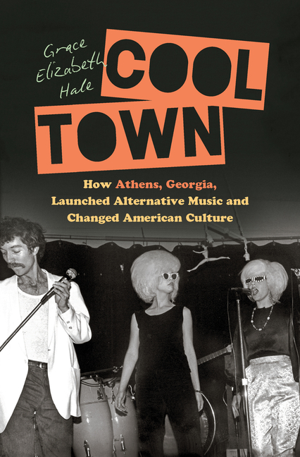 Cool Town: How Athens, Georgia, Launched Alternative Music and Changed American Culture (A Ferris and Ferris Book). Grace Elizabeth Hale.