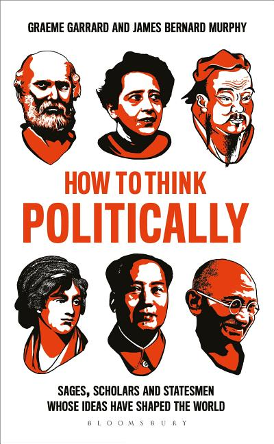 How to Think Politically: Sages, Scholars and Statesmen Whose Ideas Have Shaped the World. Graeme...