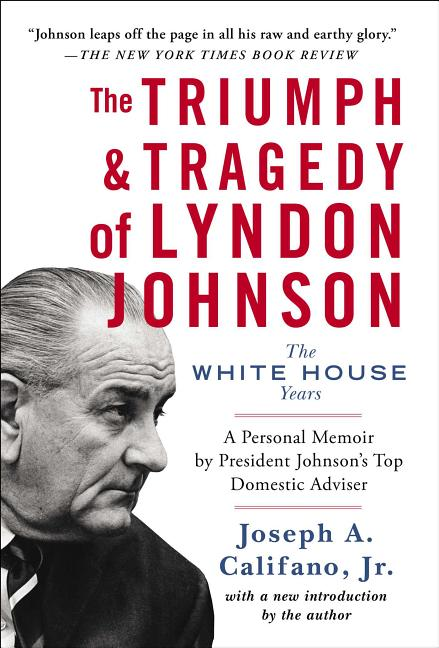 The Triumph and Tragedy of Lyndon Johnson: The White House Years. Joseph A. Califano Jr