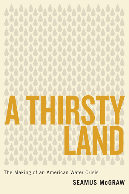A Thirsty Land: The Making of an American Water Crisis. Seamus McGraw