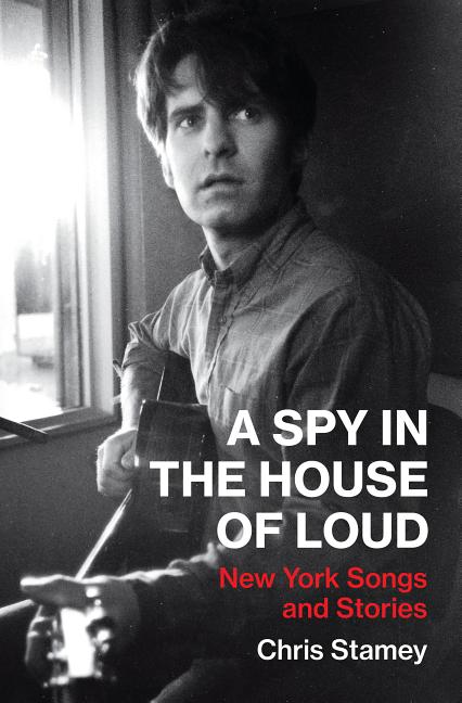 A Spy in the House of Loud: New York Songs and Stories. Chris Stamey.