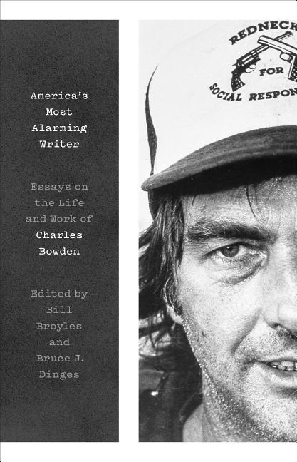 America's Most Alarming Writer: Essays on the Life and Work of Charles Bowden