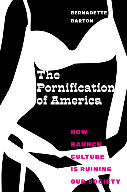 The Pornification of America: How Raunch Culture Is Ruining Our Society. Bernadette Barton