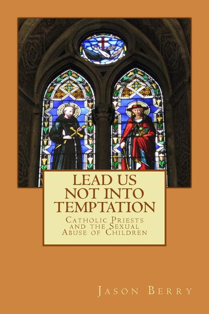 Lead Us Not Into Temptation: Catholic Priests and the Sexual Abuse of Children. Jason Berry