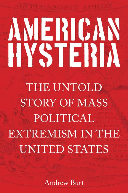 American Hysteria: The Untold Story of Mass Political Extremism in the United States. Andrew Burt