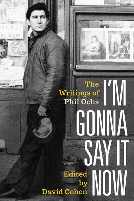 I'm Gonna Say It Now: The Writings of Phil Ochs. Phil Ochs