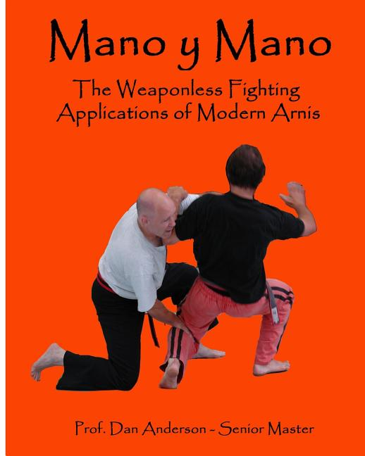 Mano y Mano: The Weaponless Fighting Applications of Modern Arnis. Dan Anderson