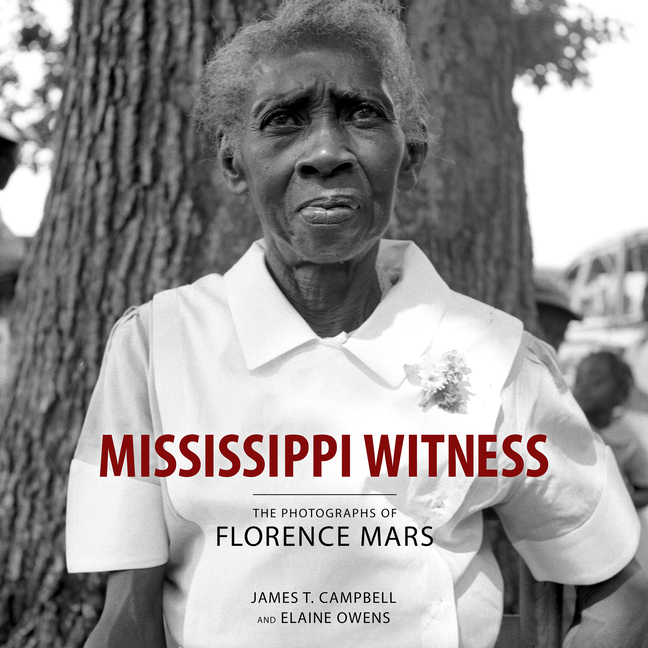 Mississippi Witness: The Photographs of Florence Mars. Elaine Owens James T. Campbell.
