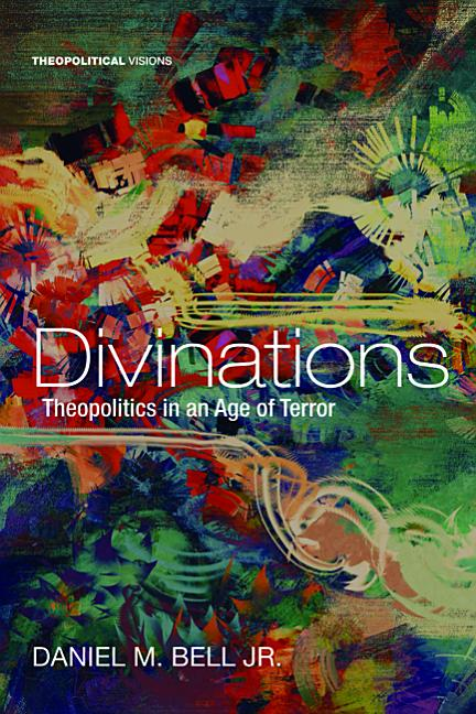 Divinations: Theopolitics in an Age of Terror (Theopolitical Visions). Daniel M. Bell Jr