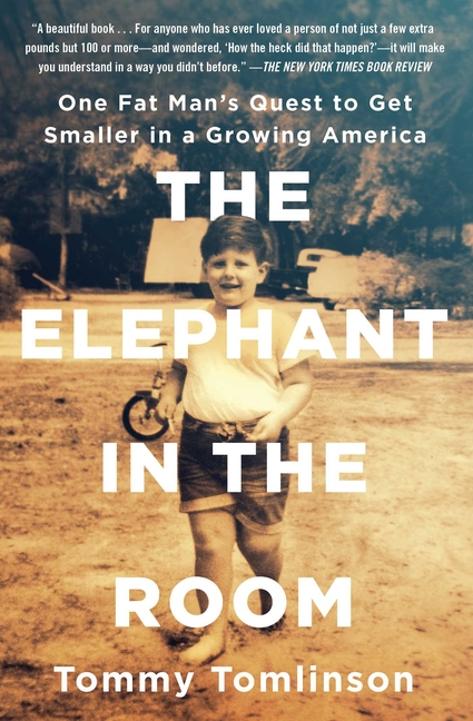 Elephant in the Room: One Fat Man's Quest to Get Smaller in a Growing America. Tommy Tomlinson