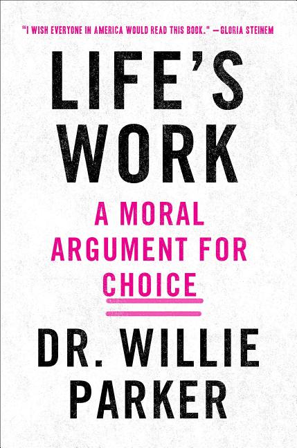 Life's Work: From the Trenches, a Moral Argument for Choice. Dr. Willie Parker.
