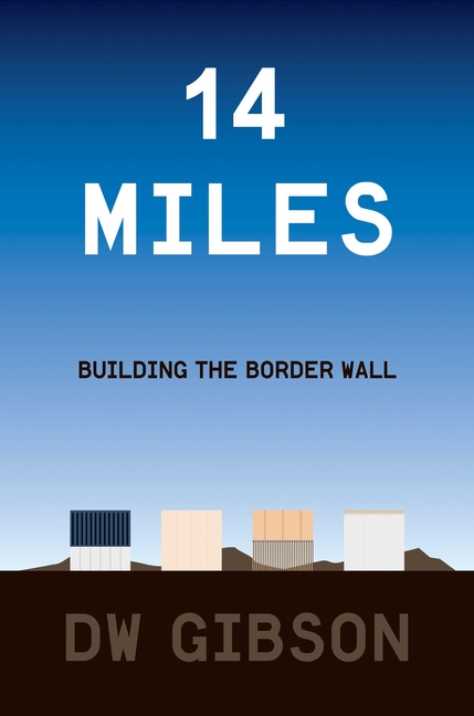 14 Miles: Building the Border Wall. DW Gibson.
