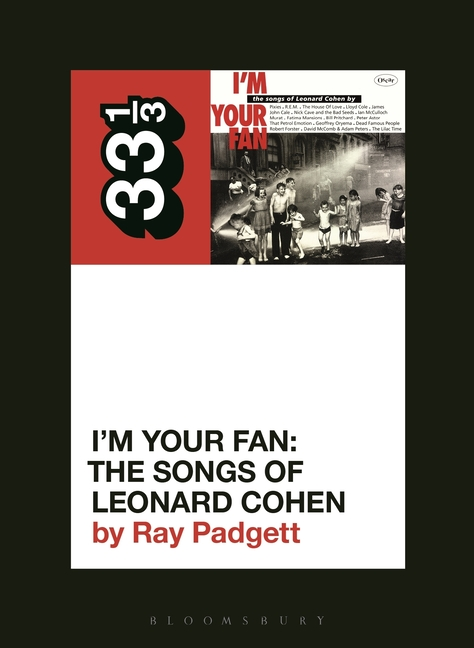 Various Artists' I'm Your Fan: The Songs of Leonard Cohen (33 1/3, 147). Ray Padgett