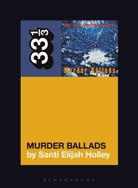 Nick Cave and the Bad Seeds' Murder Ballads (33 1/3, 151). Santi Elijah Holley