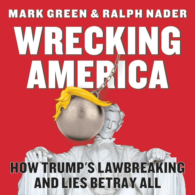 Wrecking America: How Trump's Lawbreaking and Lies Betray All. Mark Green, Ralph, Nader