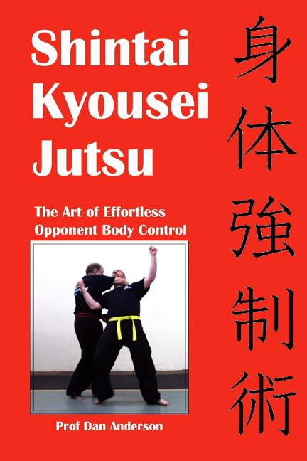 Shintai Kyousei Jutsu: The Art of Effortless Opponent Body Control. Prof Dan Anderson