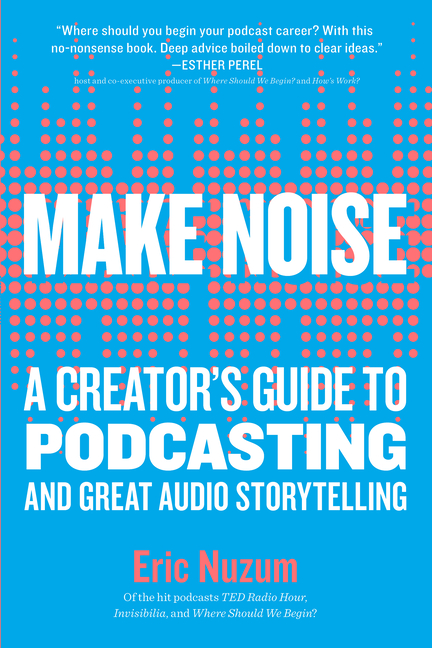 Make Noise: A Creator's Guide to Podcasting and Great Audio Storytelling. Eric Nuzum