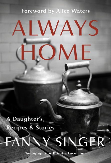 Always Home: A Daughter's Recipes & Stories: Foreword by Alice Waters. Fanny Singer